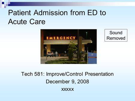 Patient Admission from ED to Acute Care Tech 581: Improve/Control Presentation December 9, 2008 xxxxx Sound Removed.