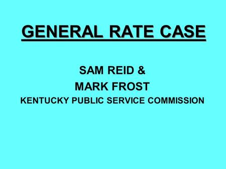 GENERAL RATE CASE SAM REID & MARK FROST KENTUCKY PUBLIC SERVICE COMMISSION.