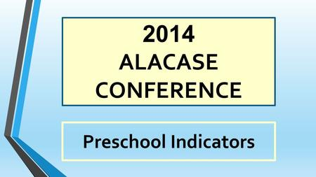 2014 ALACASE CONFERENCE Preschool Indicators 2014 EI Preschool Conference.