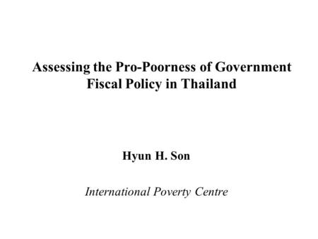 Assessing the Pro-Poorness of Government Fiscal Policy in Thailand Hyun H. Son International Poverty Centre.