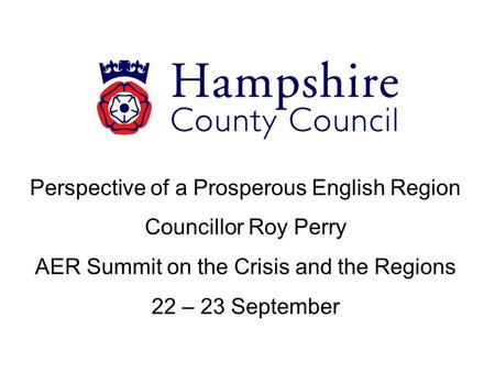 Perspective of a Prosperous English Region Councillor Roy Perry AER Summit on the Crisis and the Regions 22 – 23 September.