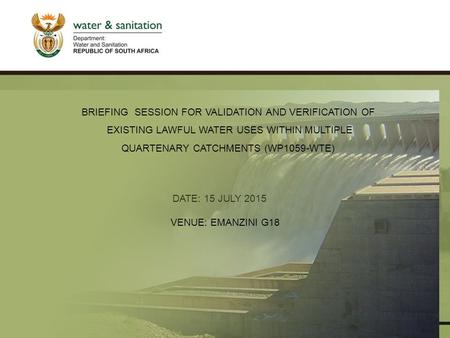 PRESENTATION TITLE Presented by: Name Surname Directorate Date DATE: 15 JULY 2015 VENUE: EMANZINI G18 BRIEFING SESSION FOR VALIDATION AND VERIFICATION.