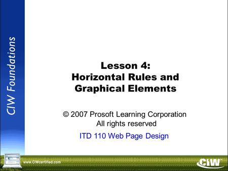 Copyright © 2004 ProsoftTraining, All Rights Reserved. Lesson 4: Horizontal Rules and Graphical Elements © 2007 Prosoft Learning Corporation All rights.