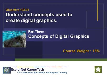 Objective 103.01 Understand concepts used to create digital graphics. Course Weight : 15% Part Three : Concepts of Digital Graphics.