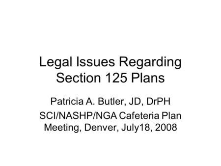 Legal Issues Regarding Section 125 Plans Patricia A. Butler, JD, DrPH SCI/NASHP/NGA Cafeteria Plan Meeting, Denver, July18, 2008.