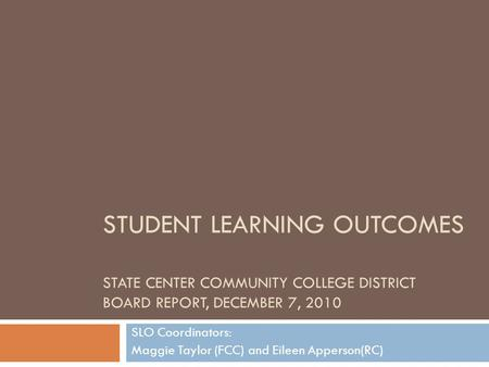 STUDENT LEARNING OUTCOMES STATE CENTER COMMUNITY COLLEGE DISTRICT BOARD REPORT, DECEMBER 7, 2010 SLO Coordinators: Maggie Taylor (FCC) and Eileen Apperson(RC)