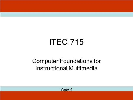 ITEC 715 Computer Foundations for Instructional Multimedia Week 4.