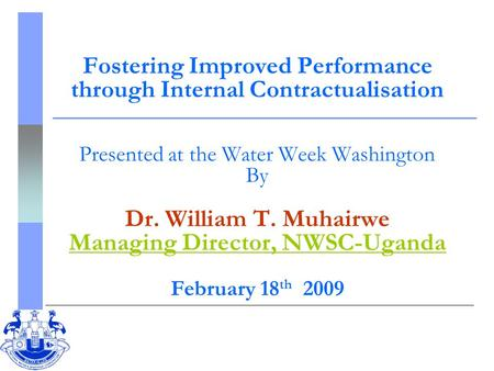Fostering Improved Performance through Internal Contractualisation Presented at the Water Week Washington By Dr. William T. Muhairwe Managing Director,