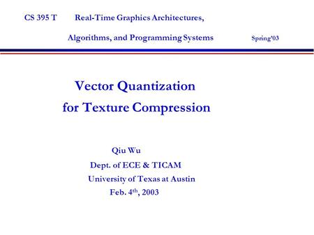 CS 395 T Real-Time Graphics Architectures, Algorithms, and Programming Systems Spring'03 Vector Quantization for Texture Compression Qiu Wu Dept. of ECE.