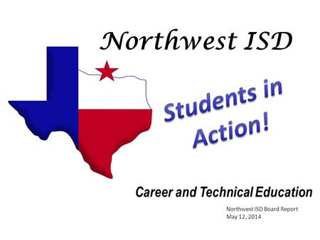 Northwest ISD Career and Technical Education Northwest ISD Board Report May 12, 2014.