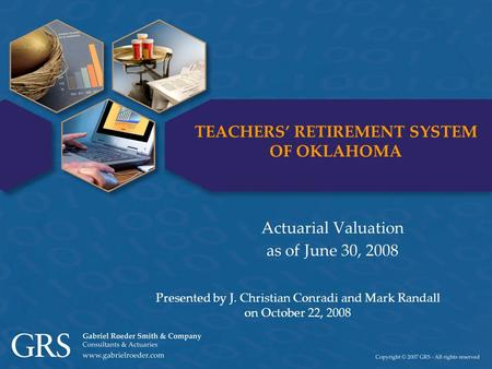 TEACHERS' RETIREMENT SYSTEM OF OKLAHOMA Actuarial Valuation as of June 30, 2008 Presented by J. Christian Conradi and Mark Randall on October 22, 2008.