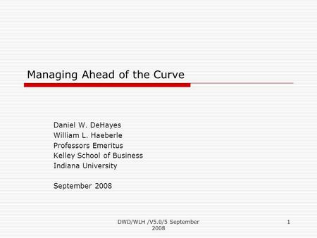 DWD/WLH /V5.0/5 September 2008 1 Managing Ahead of the Curve Daniel W. DeHayes William L. Haeberle Professors Emeritus Kelley School of Business Indiana.