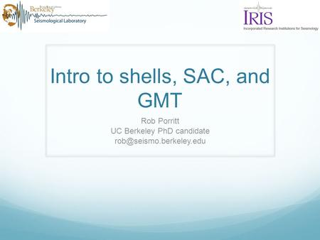 Intro to shells, SAC, and GMT Rob Porritt UC Berkeley PhD candidate