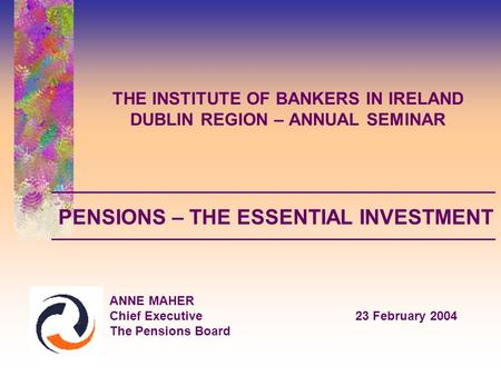 THE INSTITUTE OF BANKERS IN IRELAND DUBLIN REGION – ANNUAL SEMINAR ANNE MAHER Chief Executive23 February 2004 The Pensions Board PENSIONS – THE ESSENTIAL.