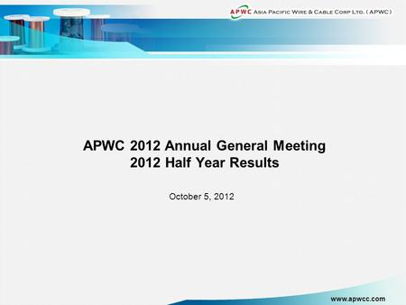Www.apwcc.com APWC 2012 Annual General Meeting 2012 Half Year Results October 5, 2012.