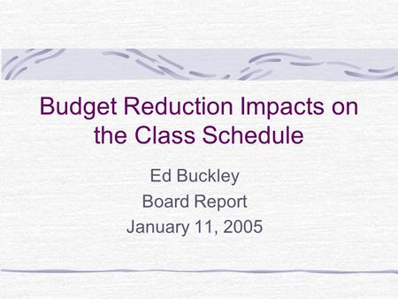 Budget Reduction Impacts on the Class Schedule Ed Buckley Board Report January 11, 2005.