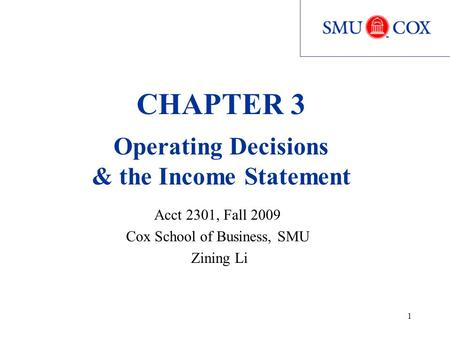 1 CHAPTER 3 Operating Decisions & the Income Statement Acct 2301, Fall 2009 Cox School of Business, SMU Zining Li.