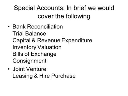 Special Accounts: In brief we would cover the following Bank Reconciliation Trial Balance Capital & Revenue Expenditure <strong>Inventory</strong> Valuation Bills of Exchange.