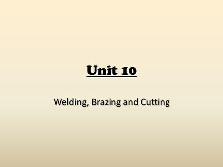 Unit 10 Welding, Brazing and Cutting. Safety Principles General safety rules apply in ANY shop! Always observe all rules and procedures given by instructor.