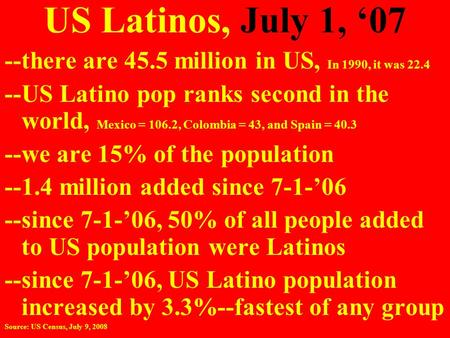 US Latinos, July 1, '07 --there are 45.5 million in US, In 1990, it was 22.4 --US Latino pop ranks second in the world, Mexico = 106.2, Colombia = 43,