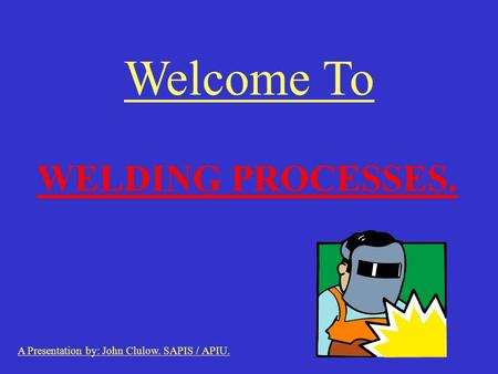 Welcome To WELDING PROCESSES. A Presentation by: John Clulow. SAPIS / APIU.