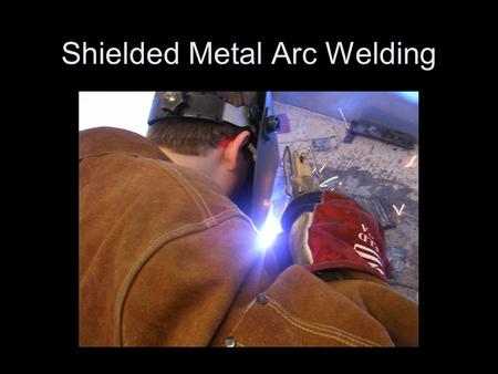 Shielded Metal Arc Welding. Shielded Metal Arc Welding (SMAW) welding: –The oldest of the arc welding processes. –Uses a filler rod coated with flux.