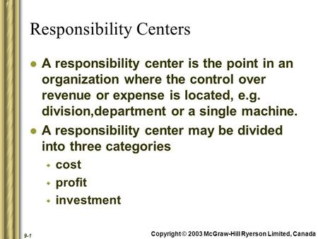 Copyright © 2003 McGraw-Hill Ryerson Limited, Canada 9-1 Responsibility Centers A responsibility center is the point in an organization where the control.