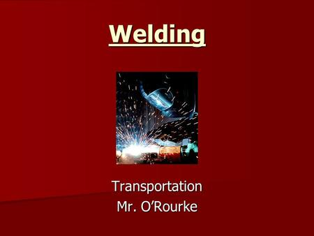 Welding Transportation Mr. O'Rourke. What is Welding? A fabrication process that joins metal. This is done by melting the work pieces and adding a filler.