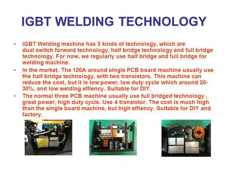 IGBT WELDING TECHNOLOGY IGBT Welding machine has 3 kinds of technology, which are dual switch forward technology, half bridge technology and full bridge.