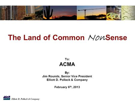 Elliott D. Pollack & Company To: ACMA By: Jim Rounds, Senior Vice President Elliott D. Pollack & Company February 6 th, 2013 The Land of Common Non Sense.