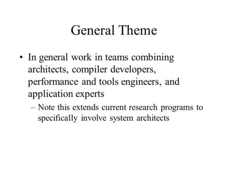 General Theme In general work in teams combining architects, compiler developers, performance and tools engineers, and application experts –Note this extends.