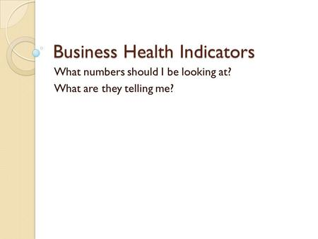 Business Health Indicators What numbers should I be looking at? What are they telling me?