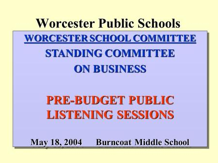 Worcester Public Schools WORCESTER SCHOOL COMMITTEE STANDING COMMITTEE ON BUSINESS PRE-BUDGET PUBLIC LISTENING SESSIONS May 18, 2004Burncoat Middle School.