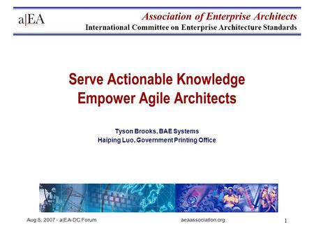 Aug 8, 2007 - a|EA-DC Forumaeaassociation.org 1 Serve Actionable Knowledge Empower Agile Architects Tyson Brooks, BAE Systems Haiping Luo, Government Printing.
