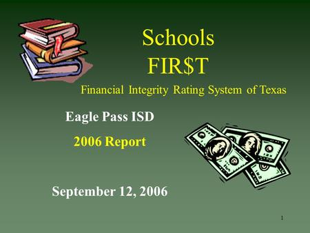 1 Schools FIR$T Eagle Pass ISD 2006 Report September 12, 2006 Financial Integrity Rating System of Texas.