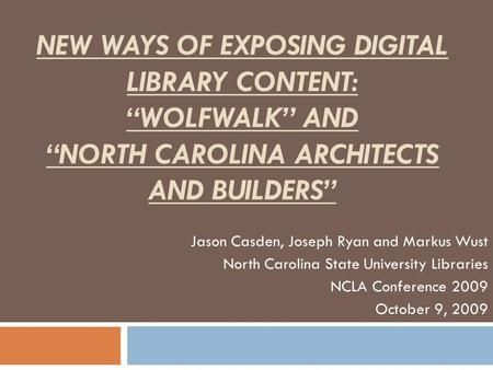 "NEW WAYS OF EXPOSING DIGITAL LIBRARY CONTENT: ""WOLFWALK"" AND ""NORTH CAROLINA ARCHITECTS AND BUILDERS"" Jason Casden, Joseph Ryan and Markus Wust North Carolina."