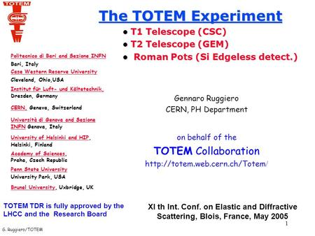 G. Ruggiero/TOTEM 1 The TOTEM Experiment T1 Telescope (CSC) T1 Telescope (CSC) T2 Telescope (GEM) T2 Telescope (GEM) Roman Pots (Si Edgeless detect.) Roman.