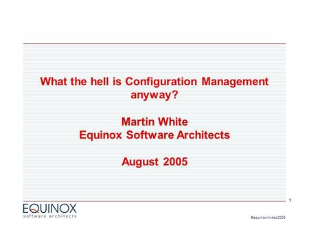 1 ©equinox limited 2005 What the hell is Configuration Management anyway? Martin White Equinox Software Architects August 2005.
