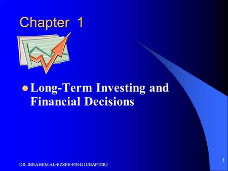 DR. IBRAHEM AL-EZZEE-FIN421CHAPTER1 1 Chapter 1 Long-Term Investing and Financial Decisions.