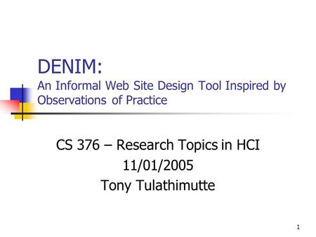 1 DENIM: An Informal Web Site Design Tool Inspired by Observations of Practice CS 376 – Research Topics in HCI 11/01/2005 Tony Tulathimutte.