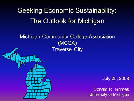 Seeking Economic Sustainability: The Outlook for Michigan July 25, 2008 Donald R. Grimes University of Michigan Michigan Community College Association.