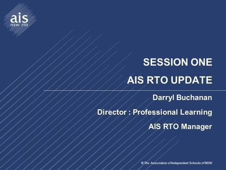 © The Association of Independent Schools of NSW SESSION ONE AIS RTO UPDATE Darryl Buchanan Director : Professional Learning AIS RTO Manager.