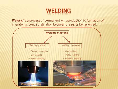 Welding is a process of permanent joint production by formation of interatomic bonds origination between the parts being joined. Friction welding Welding.