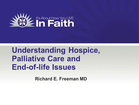 Understanding Hospice, Palliative Care and End-of-life Issues Richard E. Freeman MD.