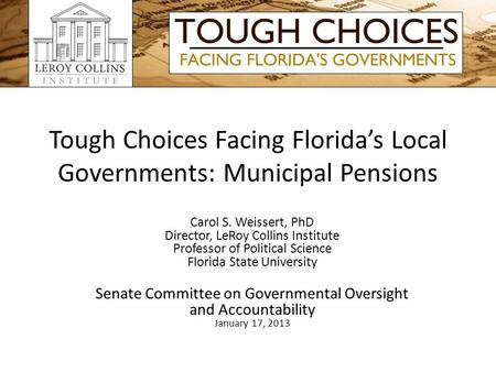 Tough Choices Facing Florida's Local Governments: Municipal Pensions Carol S. Weissert, PhD Director, LeRoy Collins Institute Professor of Political Science.