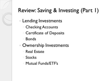 Review: Saving & Investing (Part 1) Lending Investments ◦ Checking Accounts ◦ Certificate of Deposits ◦ Bonds Ownership Investments ◦ Real Estate ◦ Stocks.