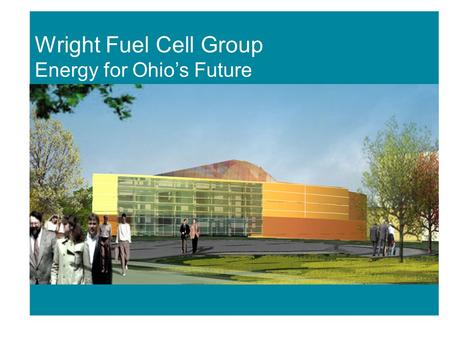 Fuel Cell Initiatives Wright Fuel Cell Group Energy for Ohio's Future.