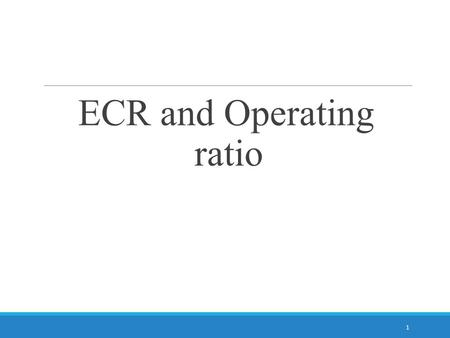 ECR and Operating ratio 1. What is ECR? It shows how much expenditure is covered by the revenue earned by that unit Value can be less than 100 or more.