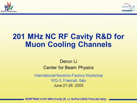 NCRF R&D of 201 MHz Cavity (D. Li, NuFact-2005, Frascati, Italy) 201 MHz NC RF Cavity R&D for Muon Cooling Channels Derun Li Center for Beam Physics International.