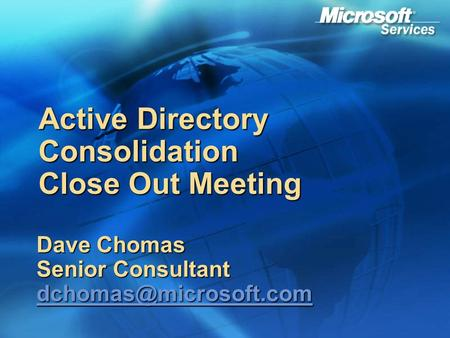 Active Directory Consolidation Close Out Meeting Dave Chomas Senior Consultant